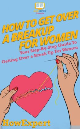 How To Get Over a Breakup For Women - Your Step-By-Step Guide To Getting Over a Break Up For Women