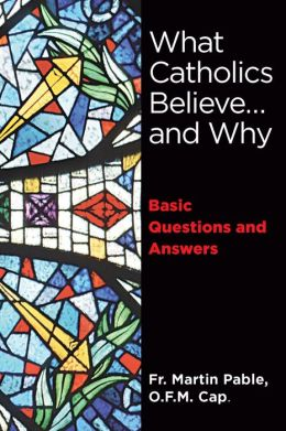 What Catholics Believe ... and Why - Basic Questions and Answers