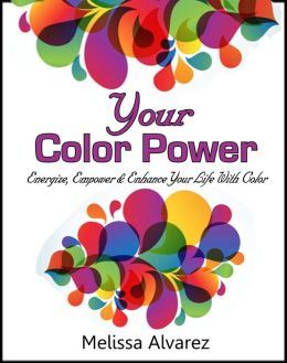 Your Color Power: Energize, Empower & Enhance Your Life With Color