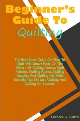 Beginners Guide To Quilting: The Best Book Guide On How To Quilt With Smart Facts On The History Of Quilting, Various Quilt Patterns, Quilting Fabrics, Quilting Supplies And Quilting Kits With Essential Tips On Easy Quilting And Quilting For Success!