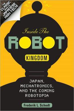 Inside the Robot Kingdom: Japan, Mechatronics, and the Coming Robotopia