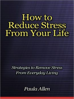 How to Reduce Stress From Your Life - Strategies to Remove Stress From Everyday Living