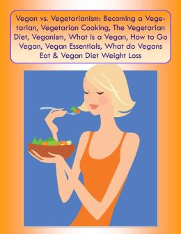 Vegan vs. Vegetarianism: Becoming a Vegetarian, Vegetarian Cooking, The Vegetarian Diet, Veganism, What is a Vegan, How to Go Vegan,Vegan Essentials, What do Vegans Eat & Vegan Diet Weight Loss