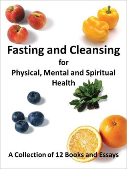 Fasting and Cleansing for Physical, Mental and Spiritual Health: A Collection of 12 Books and Essays (Including The Master Cleanse Lemonade Diet)