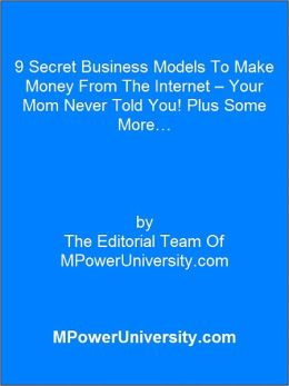 9 Secret Business Models To Make Money From The Internet – Your Mom Never Told You! Plus Some More…