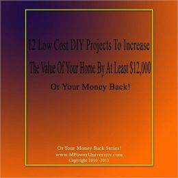 12 Low Cost DIY Projects To Increase The Value Of Your Home By At Least $12,000 Or Your Money Back!