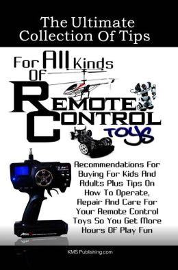 The Ultimate Collection Of Tips For All Kinds Of Remote Control Toys: Recommendations For Buying For Kids And Adults Plus Tips On How To Operate, Repair And Care For Your Remote Control Toys So You Get More Hours Of Play Fun