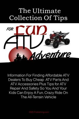 The Ultimate Collection Of Tips For Fun ATV Adventure: Information For Finding Affordable ATV Dealers To Buy Cheap ATV Parts And ATV Accessories Plus Tips for ATV Repair And Safety So You And Your Kids Can Enjoy A Fun, Crazy Ride On The All-Terrain Vehic