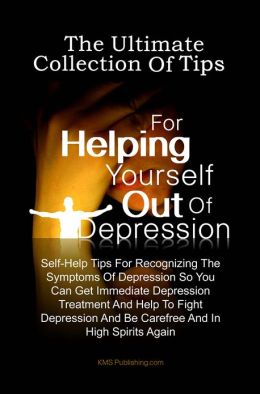 The Ultimate Collection Of Tips For Helping Yourself Out Of Depression: Self-Help Tips For Recognizing The Symptoms Of Depression So You Can Get Immediate Depression Treatment And Help To Fight Depression And Be Carefree And In High Spirits Again