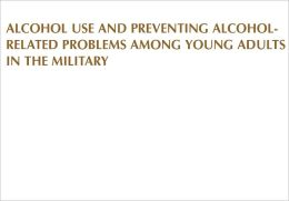 ALCOHOL USE AND PREVENTING ALCOHOL RELATED PROBLEMS AMONG YOUNG ADULTS IN THE MILITARY