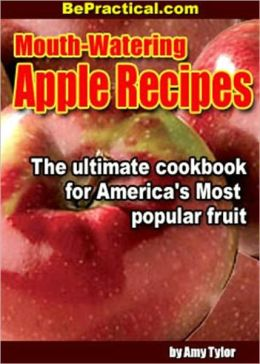 Mouth-Watering Apple Recipes - The Ultimate Cookbook for Americas Most Popular Fruit (With an Active Table of Contents)