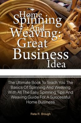 Home Spinning And Weaving: Great Business Idea: The Ultimate Book To Teach You The Basics Of Spinning And Weaving With All The Easy Spinning Tips And Weaving Guide For A Successful Home Business
