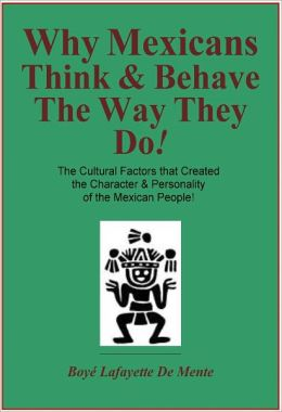 WHY MEXICANS THINK & BEHAVE THE WAY THEY DO! - The Cultural Factors that Created the Character & Personality of the Mexican People!