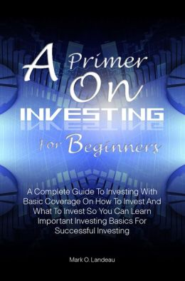 A Primer On Investing For Beginners:A Complete Guide To Investing With Basic Coverage On How To Invest And What To Invest So You Can Learn Important Investing Basics For Successful Investing