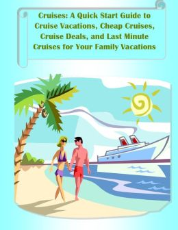 Cruises: A Quick Start Guide to Cruise Vacations, Cheap Cruises, Cruise Deals, and Last Minute Cruises for Your Family Vacations