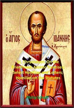 St. Chrysostom: On the Priesthood; Ascetic Treatises; Select Homilies and Letters; Homilies on the Statutes