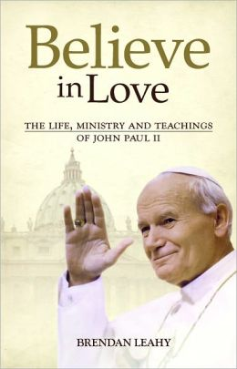Believe in Love: The Life, Ministry and Teachings of John Paul II