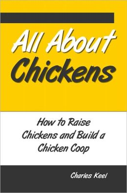 All About Chickens: How to Raise Chickens and Build a Chicken Coop
