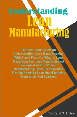 Understanding Lean Manufacturing: The Best Book Guide On Understanding Lean Manufacturing With Smart Facts On What Is Lean Manufacturing, Lean Manufacturing Concepts And The 5S Lean Manufacturing Tools Plus Essential Tips On Knowing Lean Manufacturing Tec