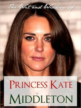 THE WIT AND WISDOM OF PRINCESS KATE MIDDLETON (Special Nook Edition): COLLECTION OF QUOTES BY KATE MIDDLETON NOOKbook for The Royal Wedding of Prince William and Kate Middleton (Kate and Wills) THE ROYAL WEDDING NOOK with Extra Bonus Material