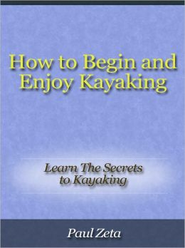 How to Begin and Enjoy Kayaking - Learn The Secrets to Kayaking