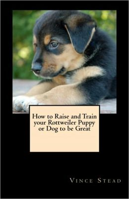 How to Raise and Train your Rottweiler Puppy or Dog to be Great