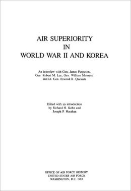 Air Superiority in World War II and Korea: An Interview with General James Ferguson, General Robert M. Lee, General William Momyer, and Lt. Gen. Elwood R. Quesada