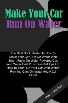 Make Your Car Run On Water: The Best Book Guide On How To Make Your Car Run On Water With Smart Facts On Water Powered Car, And Water Fuel Plus Essential Tips On How To Your Run Your Car With Water, Running Cars On Water And A Lot More!