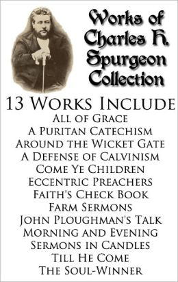 Works of Charles H. Spurgeon Collection - 13 BOOKS Include: All of Grace, Faith's Check Book, Morning and Evening, The Soul Winner, Till He Come, Farm Sermons, Sermons in Candles, Come Ye Children, A Puritan Catechism, and MORE!