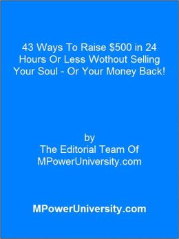 43 Ways To Raise $500 in 24 Hours Or Less Wothout Selling Your Soul Or Your Money Back!