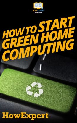 How To Start Green Home Computing - Your Step-By-Step Guide To Green Home Computing