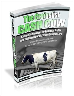 The Craigslist Cash Cow - Simple Techniques for Pulling In Profits and Building Your List Using Craigslist.org
