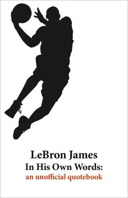 LeBron James In His Own Words: an unofficial quotebook