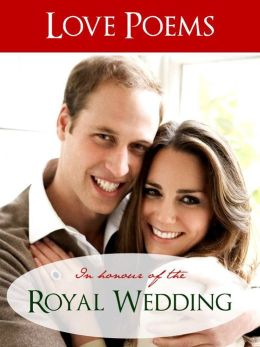 LOVE POEMS IN HONOUR OF THE ROYAL WEDDING OF KATE MIDDLETON AND PRINCE WILLIAM (Special Nook Edition) Love Poems Especially Collected to Honor the Royal Wedding of Kate Middleton and Prince William of Wales (Kate and Wills Wills and Kate) NOOKbook