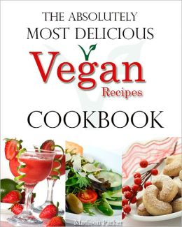 The Absolutely Most Delicious Vegan Recipes Cookbook