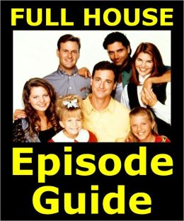FULL HOUSE EPISODE GUIDE: Details All 192 Episodes with Plot Summaries. Searchable. Companion to DVDs Blu Ray, Box Set