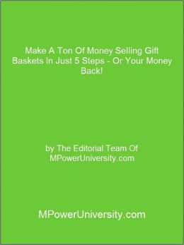 Make A Ton Of Money Selling Gift Baskets In Just 5 Steps - Or Your Money Back!