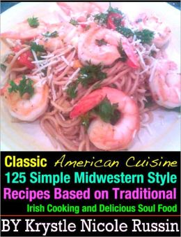 Classic American Cuisine: 125 Simple Midwestern Style Recipes Based on Traditional Irish Cooking and Delicious Soul Food