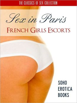 SEX IN PARIS: FRENCH GIRLS ESCORTS (Soho Erotica Books) Now Uncensored Bestselling Erotic Fiction from The Sex Classics Collection (NOOK EDITION) The Sex Adventures in Paris with French Girls and Escorts (NOOKbook) EROTIC BOOKS EROTICA (18+) Adult Book