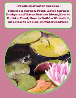 Ponds and Water Gardens: Tips for a Garden Pond, Water Garden Design and Water Feature Ideas, How to Build a Pond, How to Build a Waterfall, and How to Decide on Water Features for the Garden