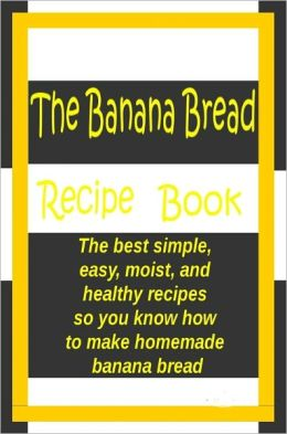 The Banana Bread Book: The best simple, easy, moist, and healthy recipes so you know how to make homemade banana bread.