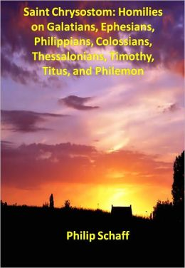 Saint Chrysostom: Homilies on Galatians, Ephesians, Philippians, Colossians, Thessalonians, Timothy, Titus, and Philemon