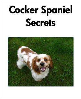 Cocker Spaniel Secrets: How to Raise Happy and Healthy Cocker Spaniels