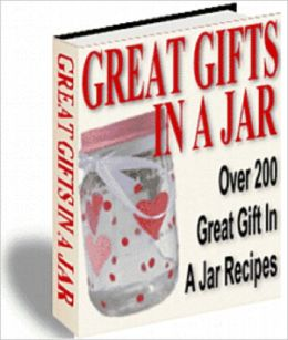 Great Gifts In A Jar: Over 200 Recipes