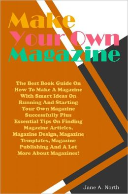 Make Your Own Magazine: The Best Book Guide On How To Make A Magazine With Smart Ideas On Running And Starting Your Own Magazine Successfully Plus Essential Tips On Finding Magazine Articles, Magazine Design, Magazine Templates, Magazine Publishing And A