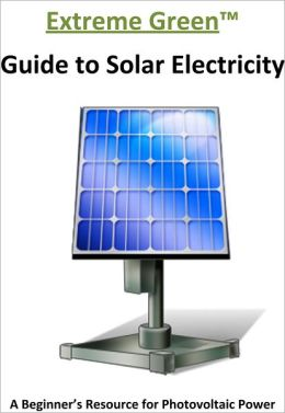 The extreme Green Guide to Solar Electricity: A Beginner's Reference to Photovoltaic Power