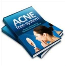 Acne Free System: Discover The Scientifically Proven Secrets To Permanently Removing Acne With Simple Home Based Treatments That Are Guaranteed To Work To Be Acne Free