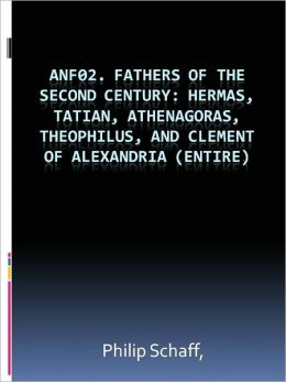 ANF02. Fathers of the Second Century: Hermas, Tatian, Athenagoras, Theophilus, and Clement of Alexandria (Entire)