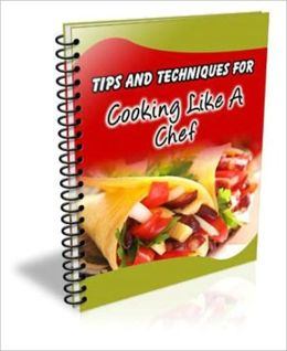 101 Tips And Techniques For Cooking Like A Chef - Surprise Your Guests With Amazing Culinary Delights