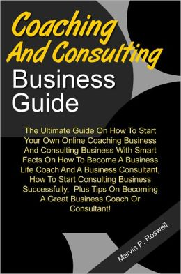 Consulting And Coaching Business Guide: The Ultimate Guide On How To Start Your Own Online Coaching Business And Consulting Business With Smart Facts On How To Become A Business Life Coach And A Business Consultant, How To Start Consulting Business Succes